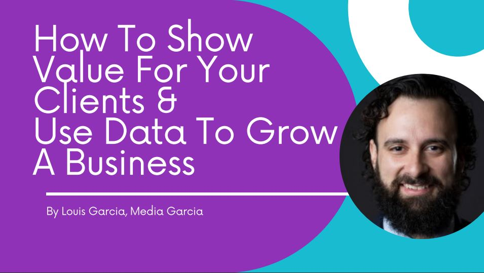How To Show Value For Your Clients & Use Data To Grow A Business